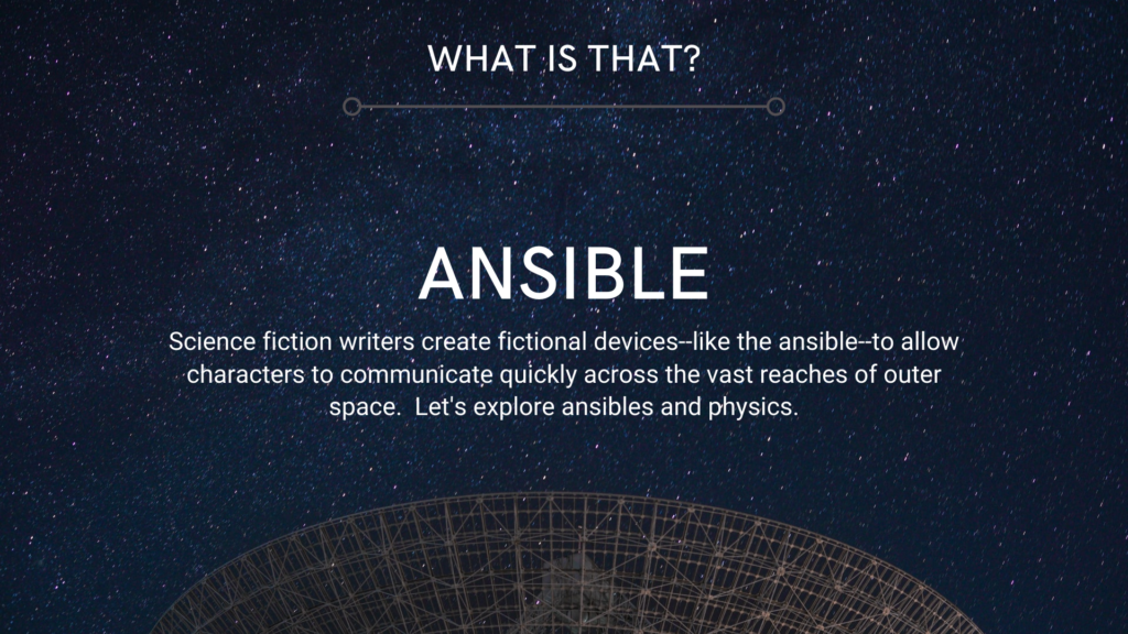 Image: Radio telescope dish beneath a starry sky. Text: What is that?–ANSIBLE-Science fiction writers create fictional devices–like the ansible–to allow characters to communicate quickly across the vast reaches of outer space. Let's explore ansibles and physics.