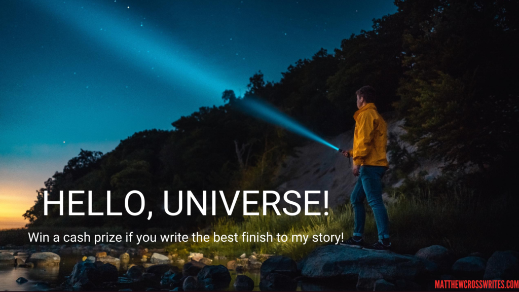 Image: Person pointing flashlight into the night sky. Text: Hello, Universe!--Win a cash prize if you write the best finish to my story!