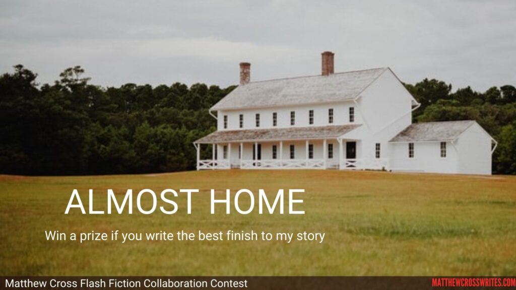 Image: Large white farm house in a field. Text: Almost Home - Win a prize if you write the best finish to my story--Matthew Cross Flash Fiction Collaboration Contest--matthewcrosswrites.com