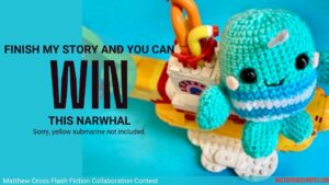 Image: Aqua, crocheted narwhal with striped sweater sitting on yellow submarine. Text: Finish my story and you can win this narwhal. Sorry, yellow submarine not included.-Matthew Cross Flash Fiction Collaboration Contest-MatthewCrossWrites.com