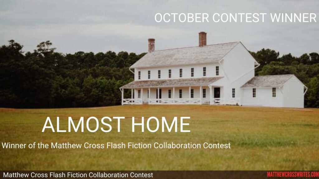 Image: White farm house. Text: October Contest Winner - Almost Home - Winner of the Matthew Cross Flash Fiction Collaboration Contest - matthewcrosswrites.com