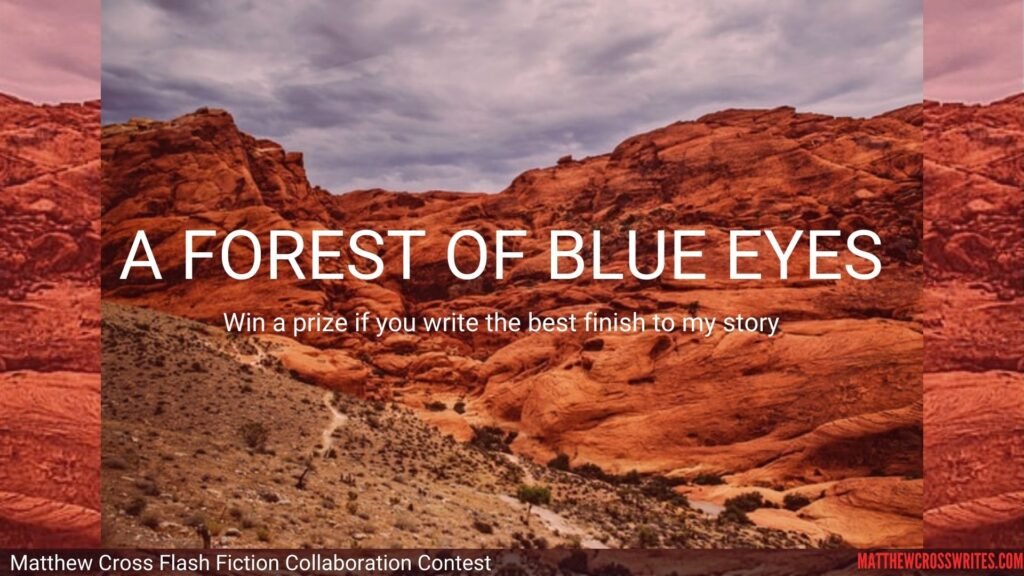Image: Red desert of rock mountains and scrub hills. Text: A Forest of Blue Eyes: Win a prize if you write the best finish to my story. - Matthew Cross Flash Fiction Collaboration Contest - MatthewCrossWrites.com