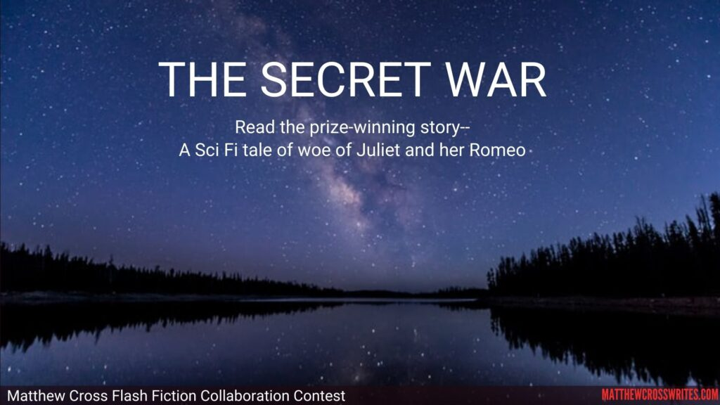 Image: Smooth water reflecting a starry sky. Text: The Secret War--Read the prize-winning story--A Sci Fi tale of woe of Juliet and her Romeo